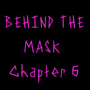 Behind the Mask: Chapter 6